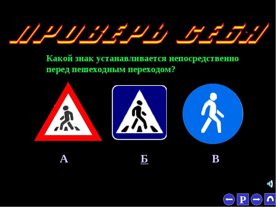 * Какой знак устанавливается непосредственно перед пешеходным переходом? А Б В