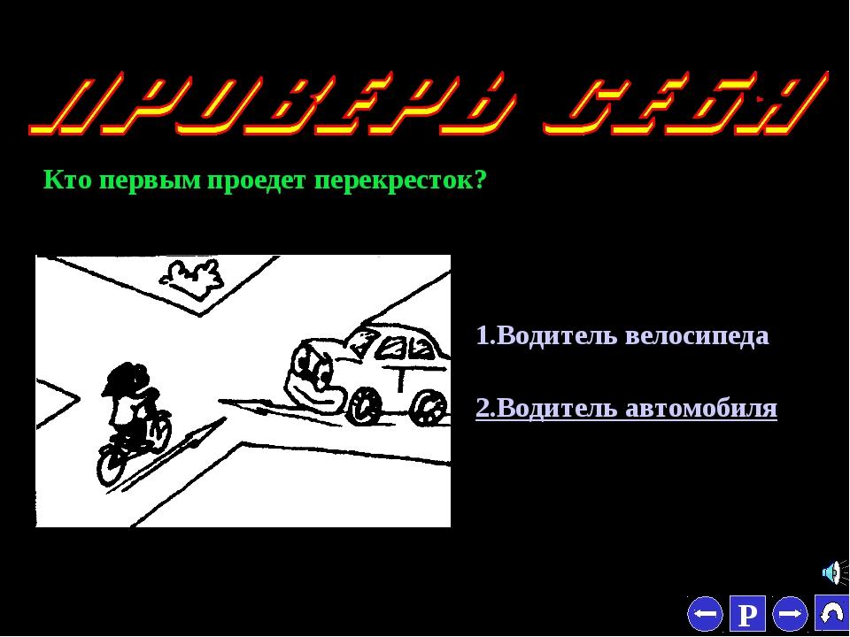* 1.Водитель велосипеда 2.Водитель автомобиля Кто первым проедет перекресток?