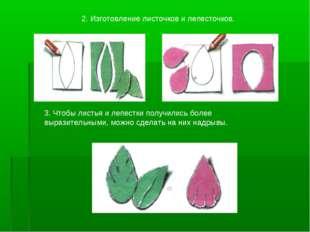 2. Изготовление листочков и лепесточков. 3. Чтобы листья и лепестки получили