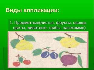 Виды аппликации: 1. Предметные(листья, фрукты, овощи, цветы, животные, грибы,