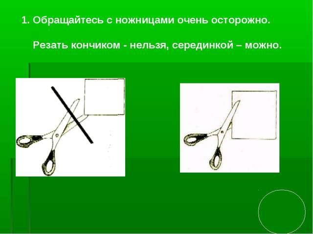 Обращайтесь с ножницами очень осторожно. Резать кончиком - нельзя, серединко...