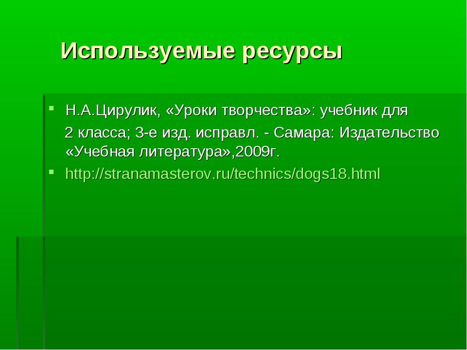 Используемые ресурсы Н.А.Цирулик, «Уроки творчества»: учебник для 2 класса;...