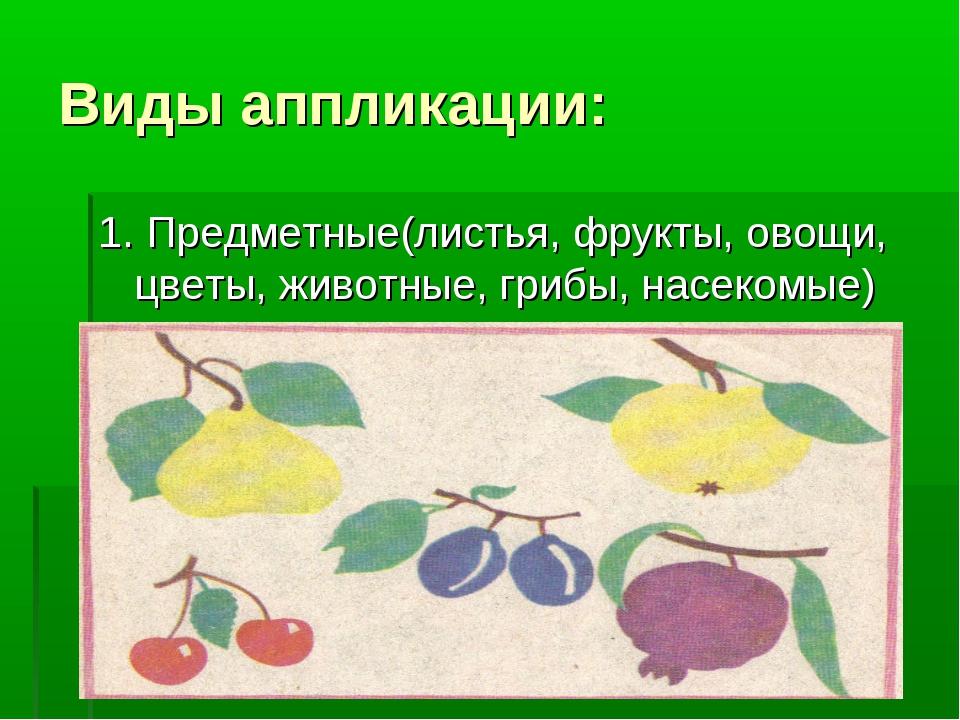 Виды аппликации: 1. Предметные(листья, фрукты, овощи, цветы, животные, грибы,...