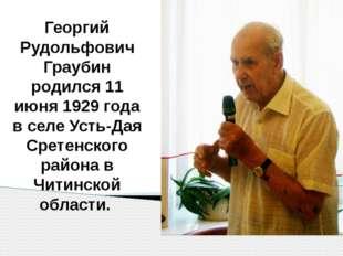 Георгий Рудольфович Граубин родился 11 июня 1929 года в селе Усть-Дая Сретен