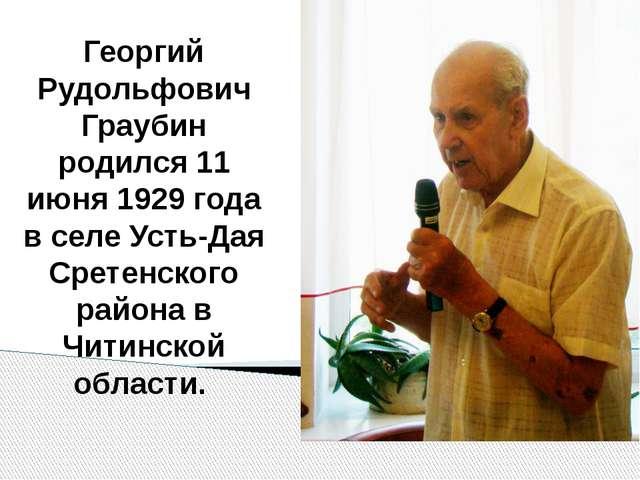 Георгий Рудольфович Граубин родился 11 июня 1929 года в селе Усть-Дая Сретен...