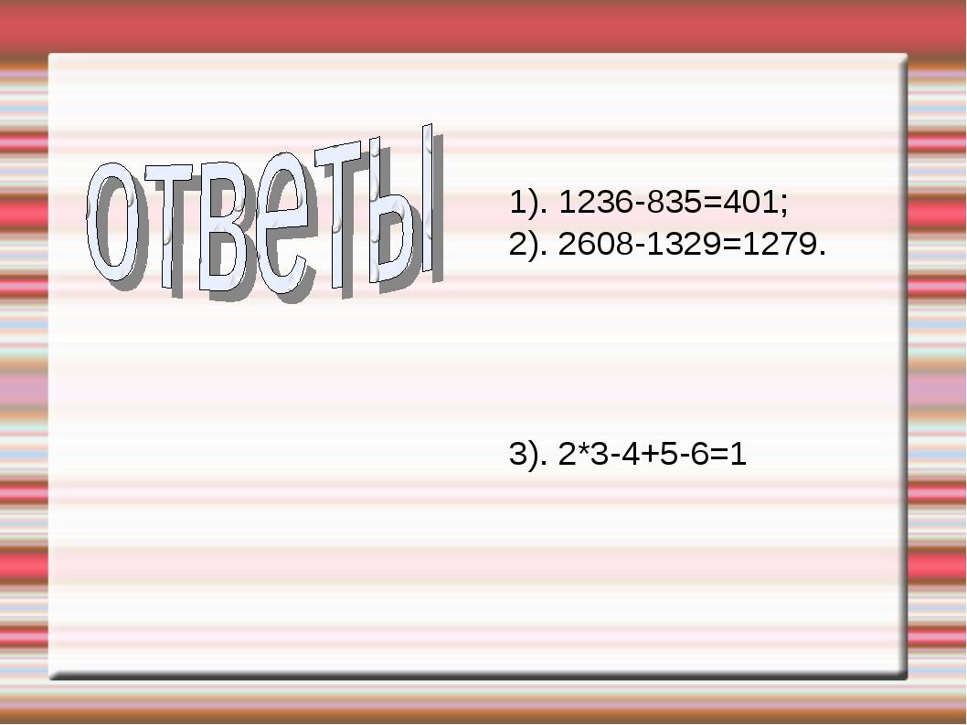 1). 1236-835=401; 2). 2608-1329=1279. 3). 2*3-4+5-6=1