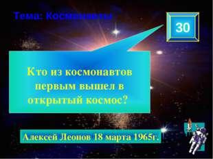 Кто из космонавтов первым вышел в открытый космос? 30 Тема: Космонавты Алекс