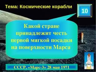 10 Тема: Космические корабли СССР, «Марс-3» 28 мая 1971 Какой стране принадле
