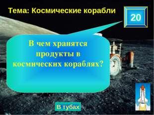20 Тема: Космические корабли В тубах В чем хранятся продукты в космических ко