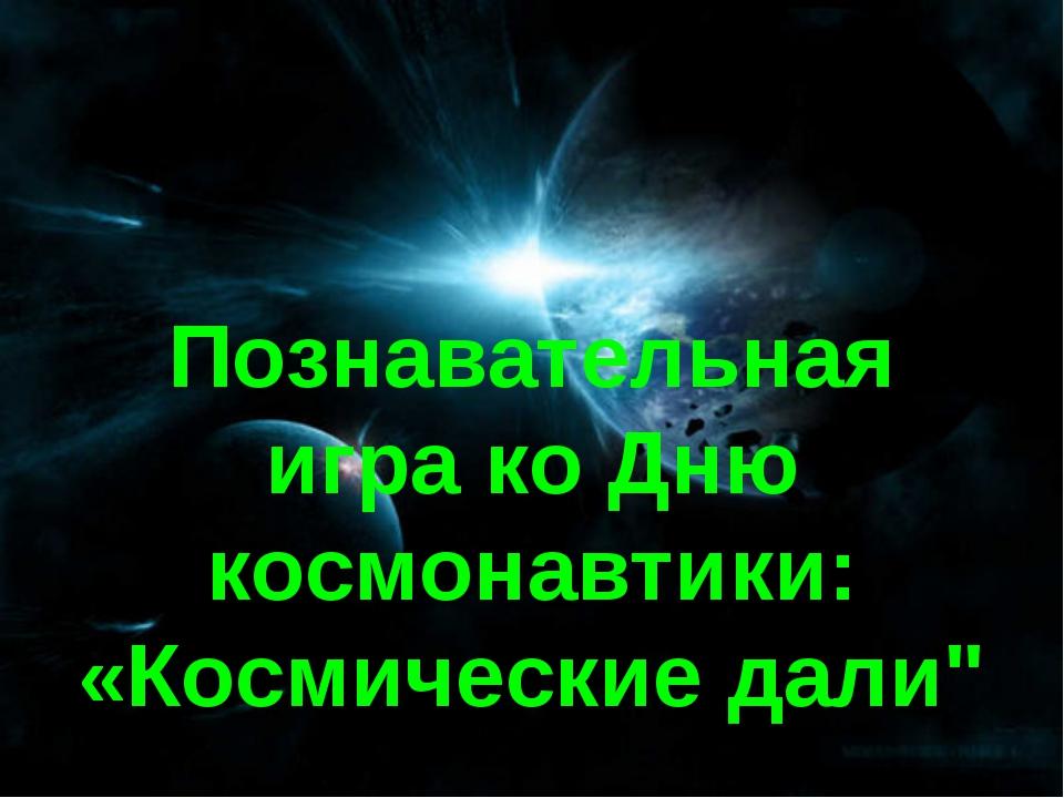 """Познавательная игра ко Дню космонавтики: «Космические дали"""""""