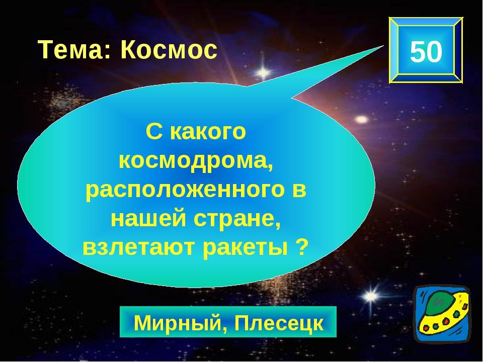 Мирный, Плесецк 50 Тема: Космос С какого космодрома, расположенного в нашей с...