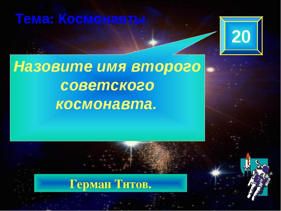 Назовите имя второго советского космонавта. 20 Тема: Космонавты Герман Титов.