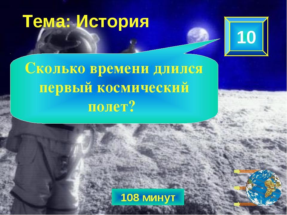108 минут 10 Сколько времени длился первый космический полет? Тема: История