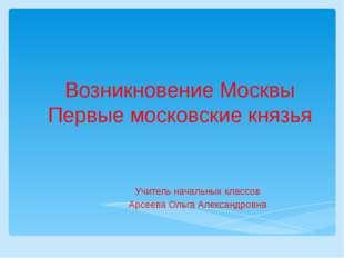 Возникновение Москвы Первые московские князья Учитель начальных классов Арсее