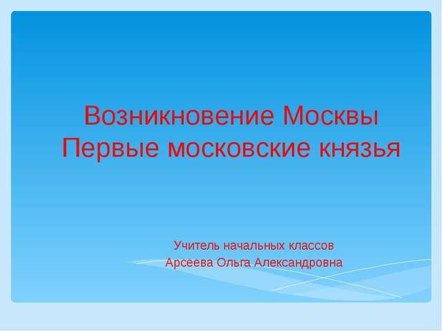 Возникновение Москвы Первые московские князья Учитель начальных классов Арсее...