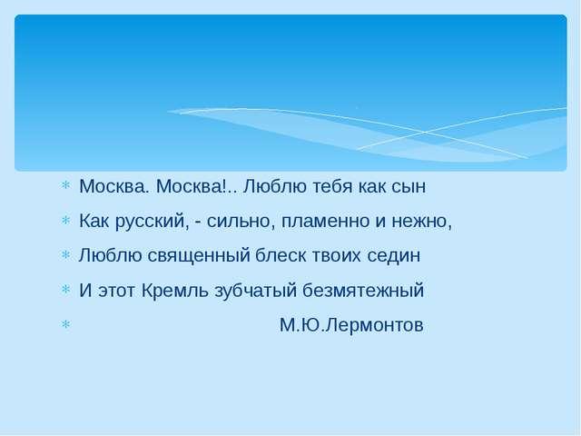 Москва. Москва!.. Люблю тебя как сын Как русский, - сильно, пламенно и нежно,...