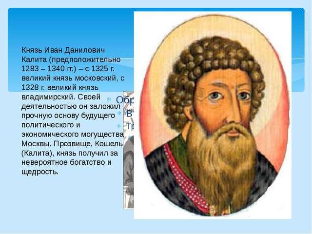 Князь Иван Данилович Калита (предположительно 1283 – 1340 гг.) – с 1325 г. в...