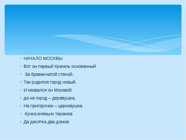 НАЧАЛО МОСКВЫ Вот он первый Кремль основанный За бревенчатой стеной. Так роди...