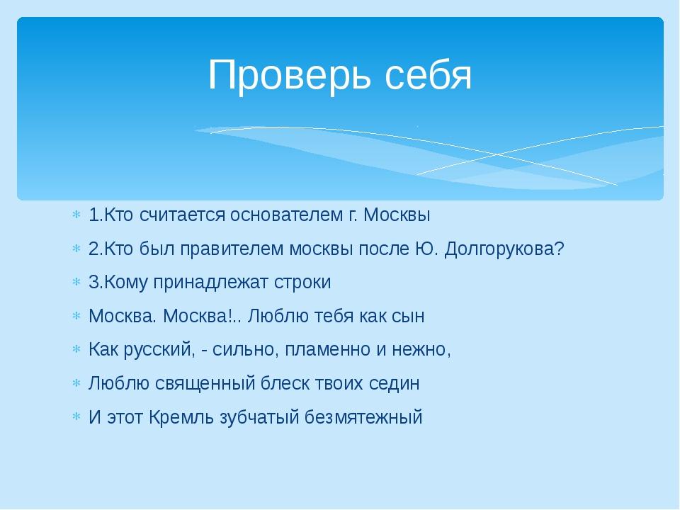 1.Кто считается основателем г. Москвы 2.Кто был правителем москвы после Ю. До...