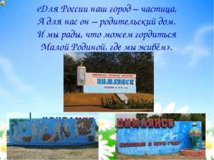 МОЯ МАЛАЯ РОДИНА «Для России наш город – частица, А для нас он – родительский