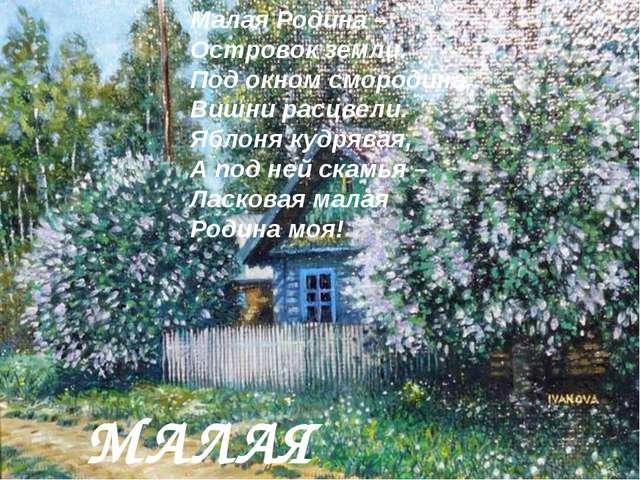 МАЛАЯ РОДИНА Малая Родина – Островок земли. Под окном смородина, Вишни расцве...