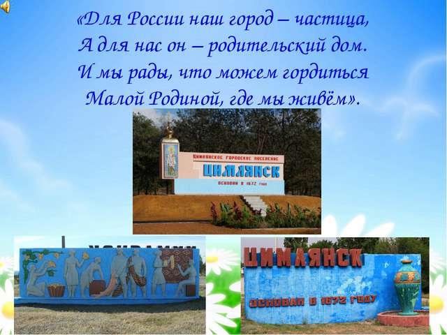 МОЯ МАЛАЯ РОДИНА «Для России наш город – частица, А для нас он – родительский...