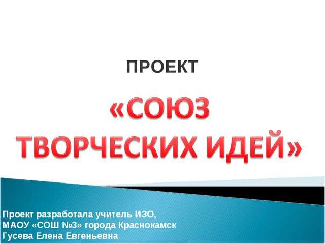 ПРОЕКТ Проект разработала учитель ИЗО, МАОУ «СОШ №3» города Краснокамск Гусев...
