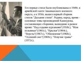 Его первые стихи были опубликованы в 1949г. в армейской газете Закавказского