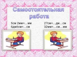 5см 2мм=…мм 27см=…дм…см 6дм8см=…см 32мм=…см…мм