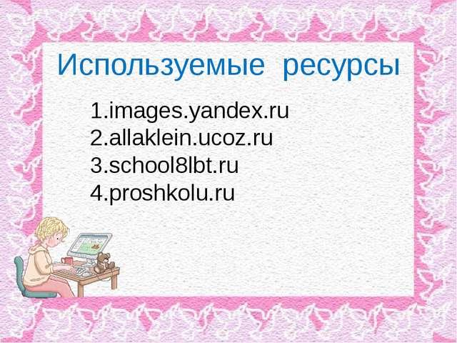 Используемые ресурсы images.yandex.ru allaklein.ucoz.ru school8lbt.ru proshk...