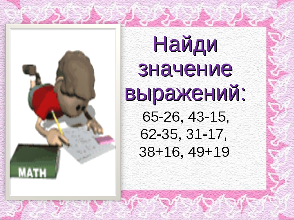 Найди значение выражений: 65-26, 43-15, 62-35, 31-17, 38+16, 49+19