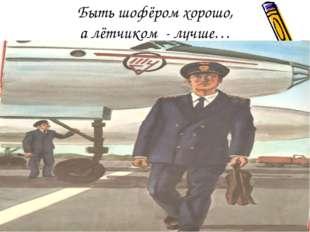 Быть шофёром хорошо, а лётчиком - лучше…