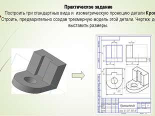 Практическое задание Построить три стандартных вида и изометрическую проекцию