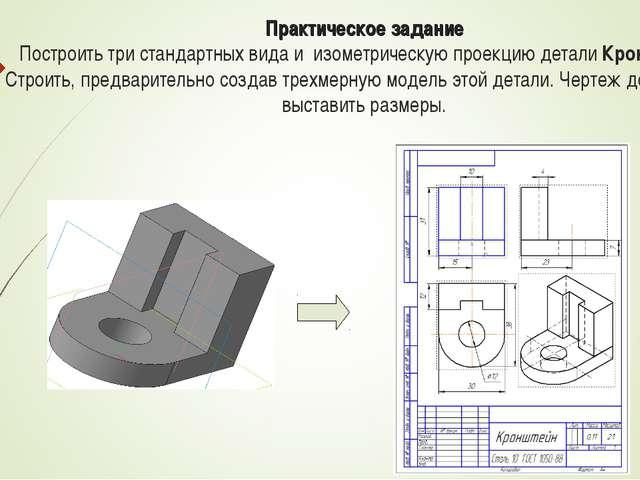 Практическое задание Построить три стандартных вида и изометрическую проекцию...