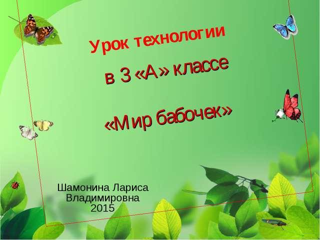 Урок технологии в 3 «А» классе «Мир бабочек» Шамонина Лариса Владимировна 2015
