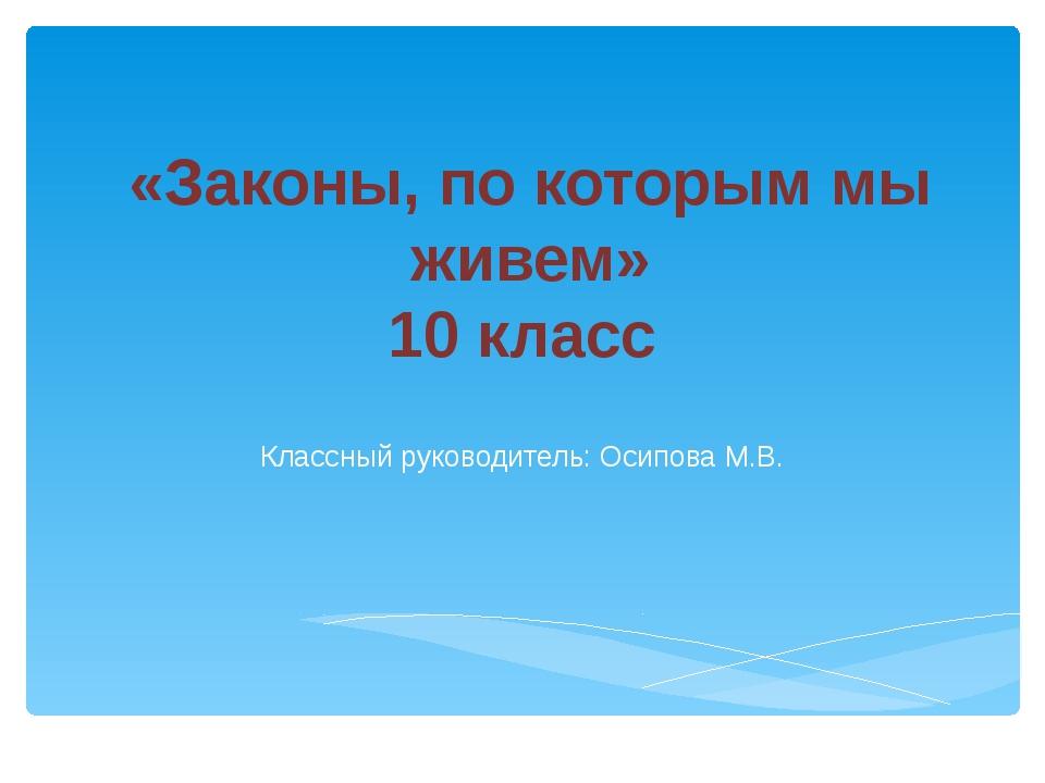 «Законы, по которым мы живем» 10 класс Классный руководитель: Осипова М.В.
