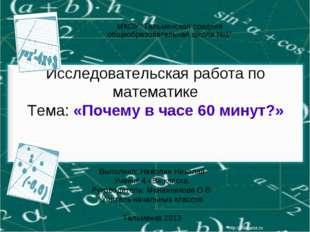 Исследовательская работа по математике Тема: «Почему в часе 60 минут?» Выполн