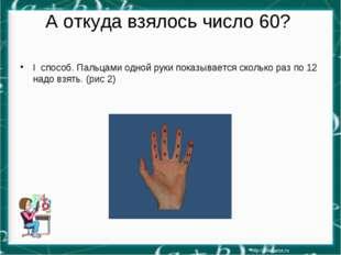 А откуда взялось число 60? I способ. Пальцами одной руки показывается сколько