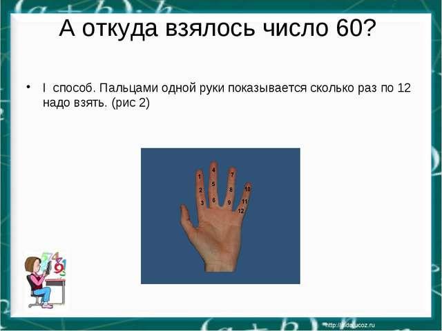 А откуда взялось число 60? I способ. Пальцами одной руки показывается сколько...