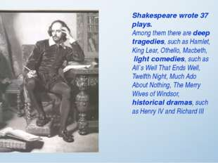 Shakespeare wrote 37 plays. Among them there are deep tragedies, such as Haml
