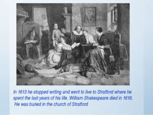 In 1613 he stopped writing and went to live to Stratford where he spent the l