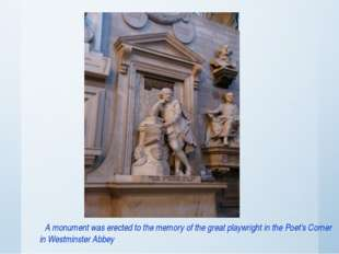 A monument was erected to the memory of the great playwright in the Poet's C