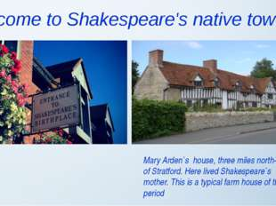 Welcome to Shakespeare's native town Mary Arden`s house, three miles north-we