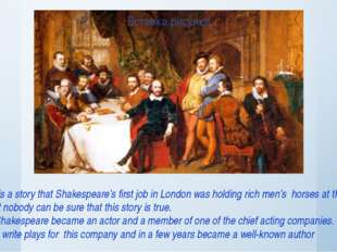 There is a story that Shakespeare's first job in London was holding rich men