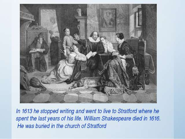 In 1613 he stopped writing and went to live to Stratford where he spent the l...