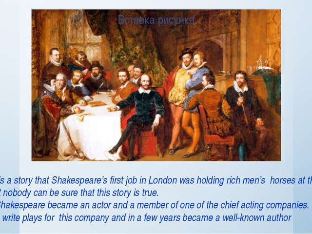 There is a story that Shakespeare's first job in London was holding rich men...