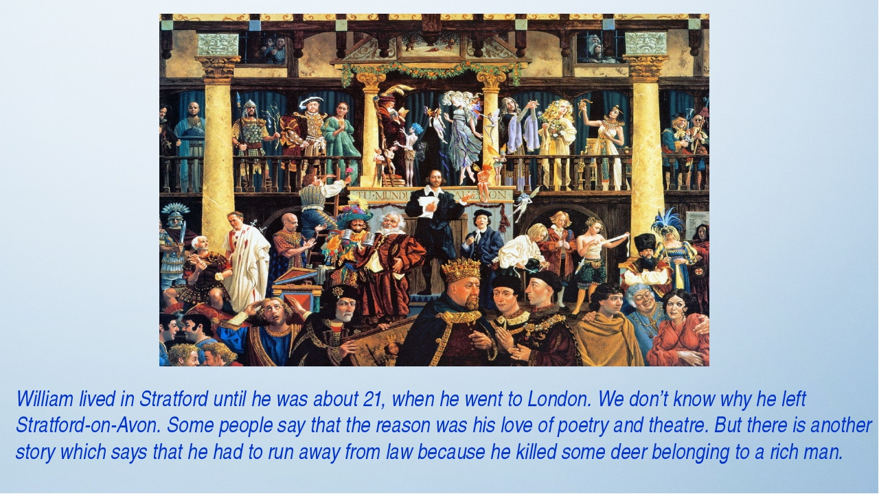 William lived in Stratford until he was about 21, when he went to London. We...