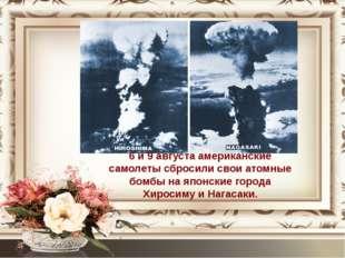 6 и 9 августа американские самолеты сбросили свои атомные бомбы на японские г