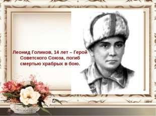 Леонид Голиков, 14 лет – Герой Советского Союза, погиб смертью храбрых в бою.