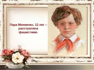 Лара Михеенко, 12 лет – расстреляна фашистами.